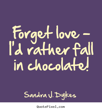 Genial Sayings About Love   Forget Love   Iu0027d Rather Fall In Chocolate!