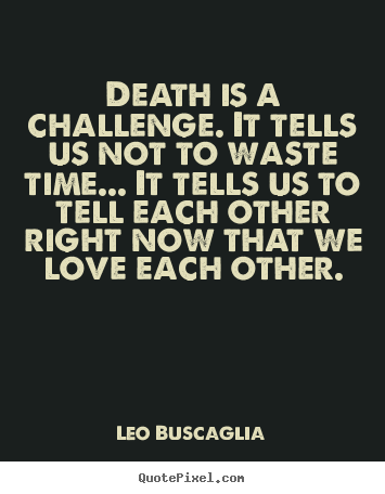 Quotes About Death And Love Custom Quote About Love  Death Is A Challengeit Tells Us Not To Waste