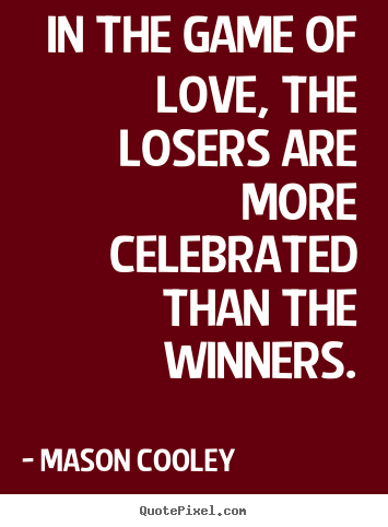 In the game of love, the losers are more celebrated.. Mason Cooley  love quotes
