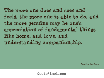 Amelia Earhart photo quotes - The more one does and sees and feels, the more one is able to do,.. - Love quotes