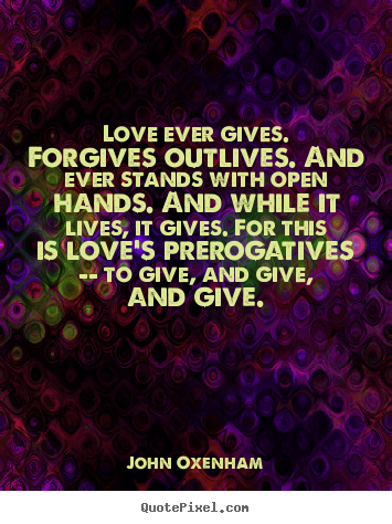 Love ever gives. forgives outlives. and ever stands with open hands... John Oxenham famous love quotes