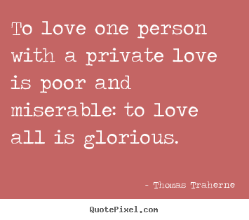 Quotes about love - To love one person with a private love is poor and miserable:..