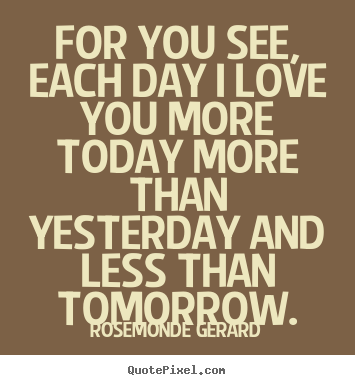 Rosemonde Gerard Picture Quotes For You See Each Day I Love You More Today More Than