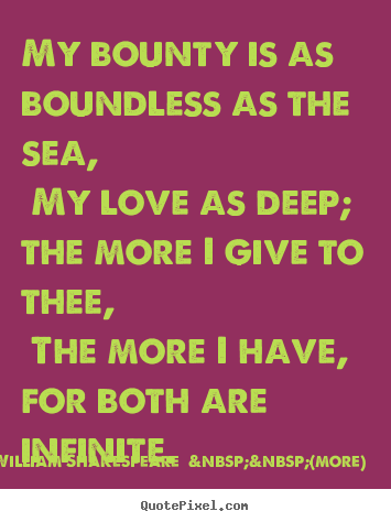 Love quote - My bounty is as boundless as the sea, my love as deep; the..