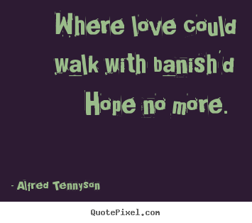Where love could walk with banish'd hope no.. Alfred Tennyson famous love quotes