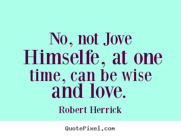 Robert Herrick picture quotes - No, not jove himselfe, at one time, can be wise and love... - Love quotes