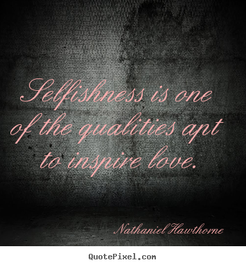 Love quote - Selfishness is one of the qualities apt to inspire love.