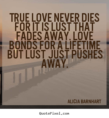 Quotes about love - True love never dies for it is lust that fades away...