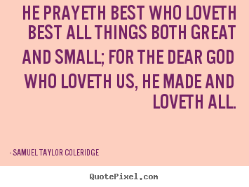 Samuel Taylor Coleridge picture quotes - He prayeth best who loveth best all things both great and small;.. - Love quotes