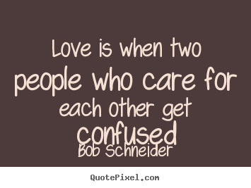 Great Love Quotes Delectable Bob Schneider Picture Quotes  Love Is When Two People Who Care