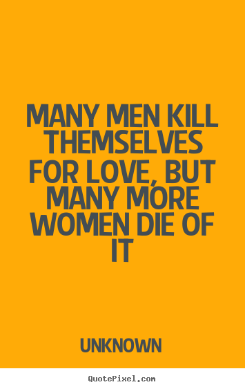 Quote about love - Many men kill themselves for love, but many more women die of it