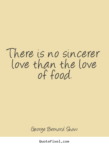 There is no sincerer love than the love of food. George Bernard Shaw great love quotes