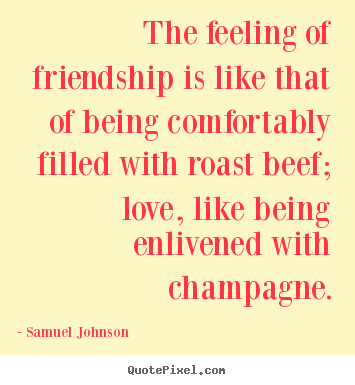 Love quotes - The feeling of friendship is like that of being comfortably..