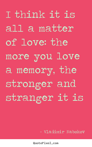 Quote about love - I think it is all a matter of love: the more you love..