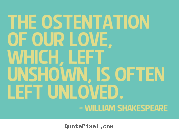 The ostentation of our love, which, left unshown, is often.. William Shakespeare  top love quotes