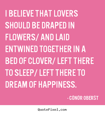 Quotes about love - I believe that lovers should be draped in flowers/ and laid..
