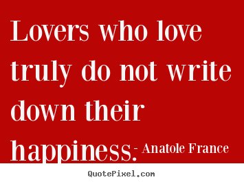 Love quotes - Lovers who love truly do not write down their happiness.