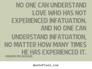 Love quotes - No one can understand love who has not experienced infatuation. ..
