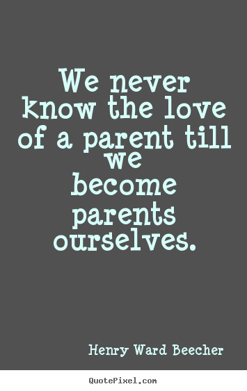 Quote about love - We never know the love of a parent till we become..