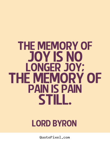 Love quotes - The memory of joy is no longer joy; the memory of pain..
