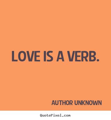 Quotes about love - Love is a verb.