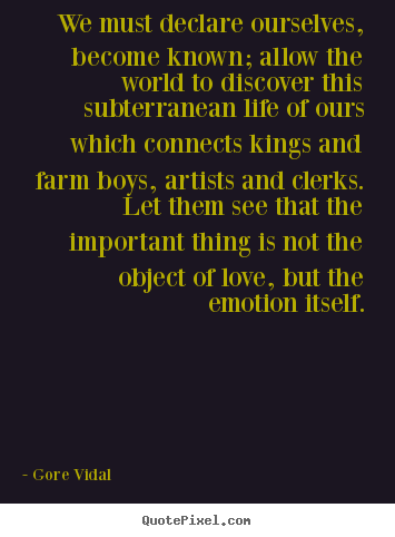 Love quotes - We must declare ourselves, become known; allow the world to discover..