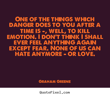 Graham Greene photo quote - One of the things which danger does to you after a time.. - Love quotes