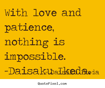 Daisaku Ikeda photo quotes - With love and patience, nothing is impossible. -daisaku.. - Love quotes