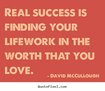 David McCullough picture quotes - Real success is finding your lifework in the worth that you love. - Love quotes