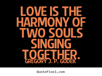 Love is the harmony of two souls singing together. Gregory J. P. Godek popular love quotes