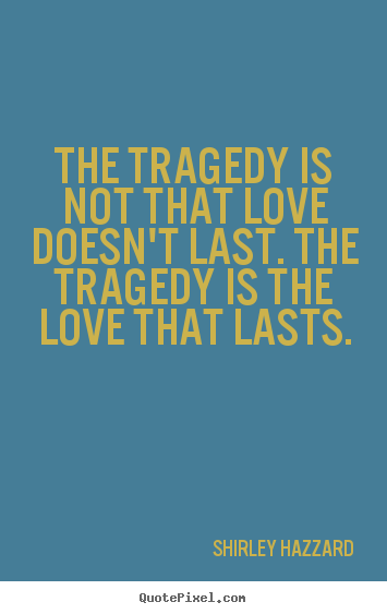 Quotes About Love Not Lasting : ... quote about love - The tragedy is not that love doesnt last