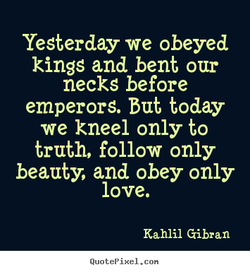 Yesterday we obeyed kings and bent our necks before emperors. but today.. Kahlil Gibran  love quotes