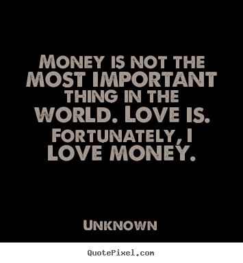 Money is not the most important thing in the world... Unknown popular love quotes