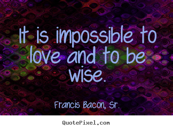 It is impossible to love and to be wise. Francis Bacon, Sr. good love quotes