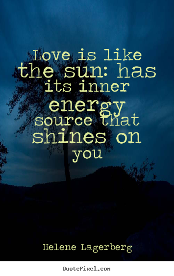 Love is like the sun: has its inner energy.. Helene Lagerberg good love quotes