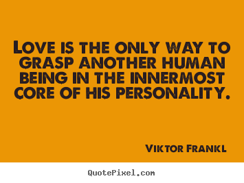 Create photo sayings about love - Love is the only way to grasp another human being..