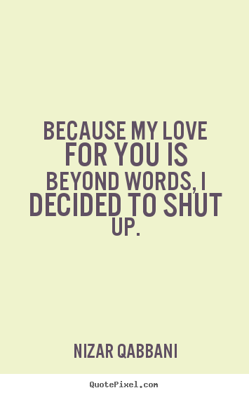Quote about love - Because my love for you is beyond words, i decided to shut..