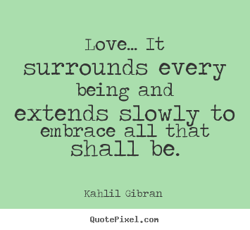 Quotes About Love Kahlil Gibran : Sayings about love - Love... it surrounds every being and extends ...