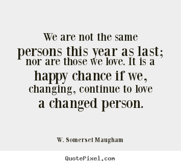 W. Somerset Maugham image quotes - We are not the same persons this year as last; nor.. - Love quote