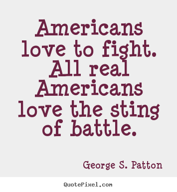 ... quotes - Americans love to fight. all real americans.. - Love quotes