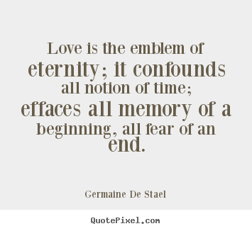 Germaine De Stael picture quotes - Love is the emblem of eternity; it confounds all notion of.. - Love quotes
