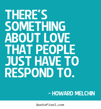 There's something about love that people just have.. Howard Melchin  love quote
