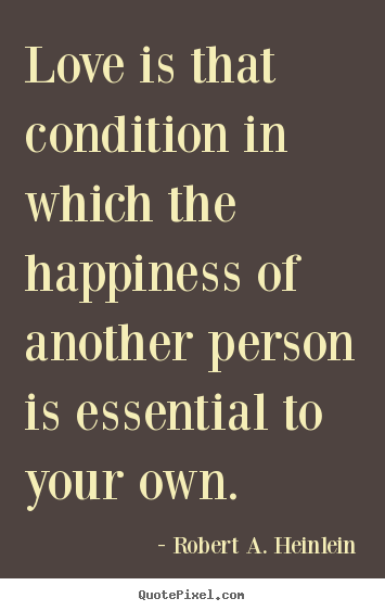 Quotes about love - Love is that condition in which the happiness of another person is..