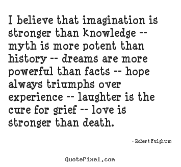 Create your own photo quotes about love - I believe that imagination is stronger than knowledge..