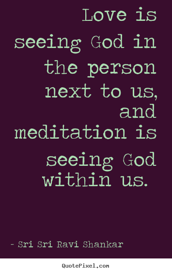 Design custom picture quotes about love - Love is seeing god in the person next to us, and meditation is seeing..