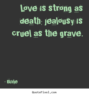 Love quote - Love is strong as death; jealousy is cruel as the grave.