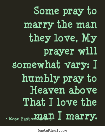 Quotes about love - Some pray to marry the man they love, my prayer will somewhat..