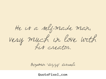 Quotes about love - He is a self-made man, very much in love with his creator.