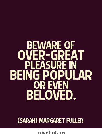Love quotes - Beware of over-great pleasure in being popular or even beloved.