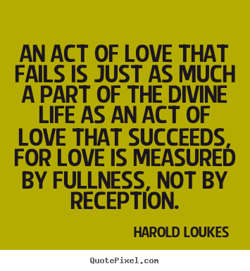 Love quote - An act of love that fails is just as much a part of the divine..